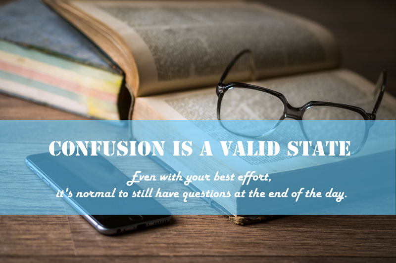 Confusion is a Valid State Even with your best effort, it's normal to still have questions at the end of the day