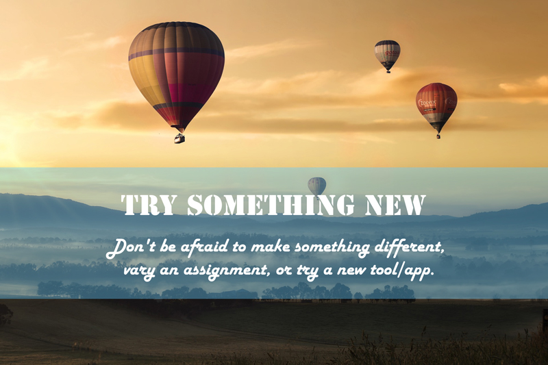 Try Something New Don't be afraid to make something different, vary and assignment, or try a new tool/app.