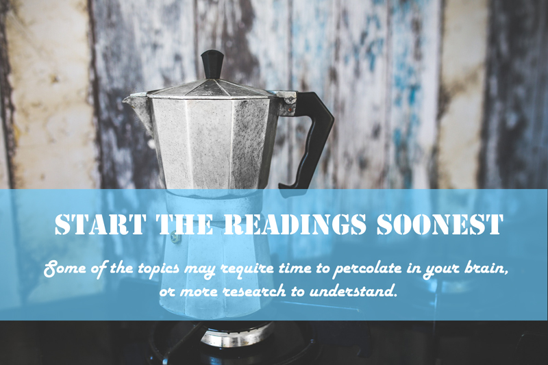 Start the Readings Soonest  Some of the topics may require time to percolate in your brain, or more research to understand.